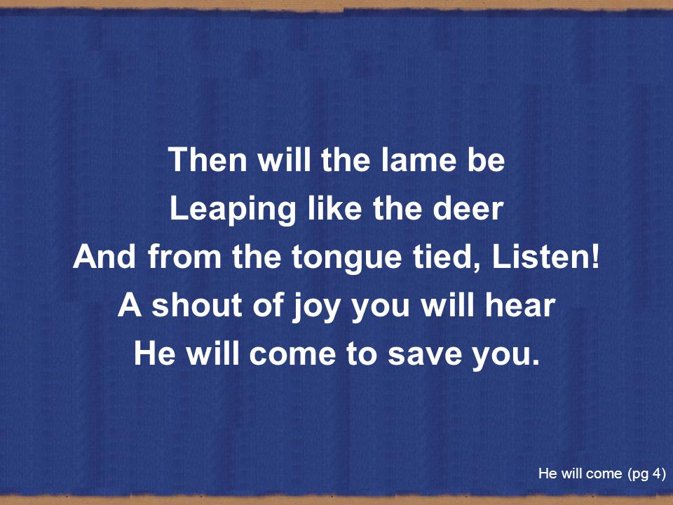 Then will the lame be Leaping like the deer And from the tongue tied, Listen! A shout of joy you will hear He will come to save you. He will come (pg