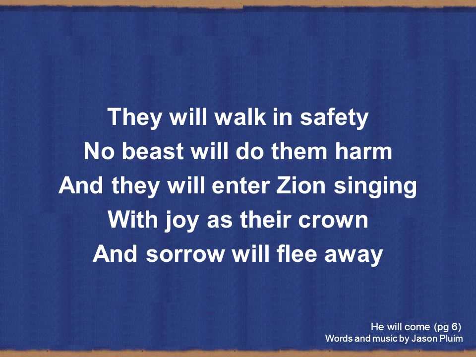 They will walk in safety No beast will do them harm And they will enter Zion singing With joy as their crown And sorrow will flee away He will come (p
