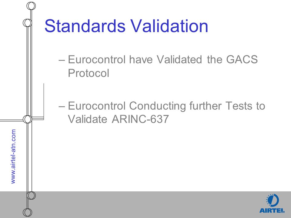 www.airtel-atn.com Standards Validation –Eurocontrol have Validated the GACS Protocol –Eurocontrol Conducting further Tests to Validate ARINC-637