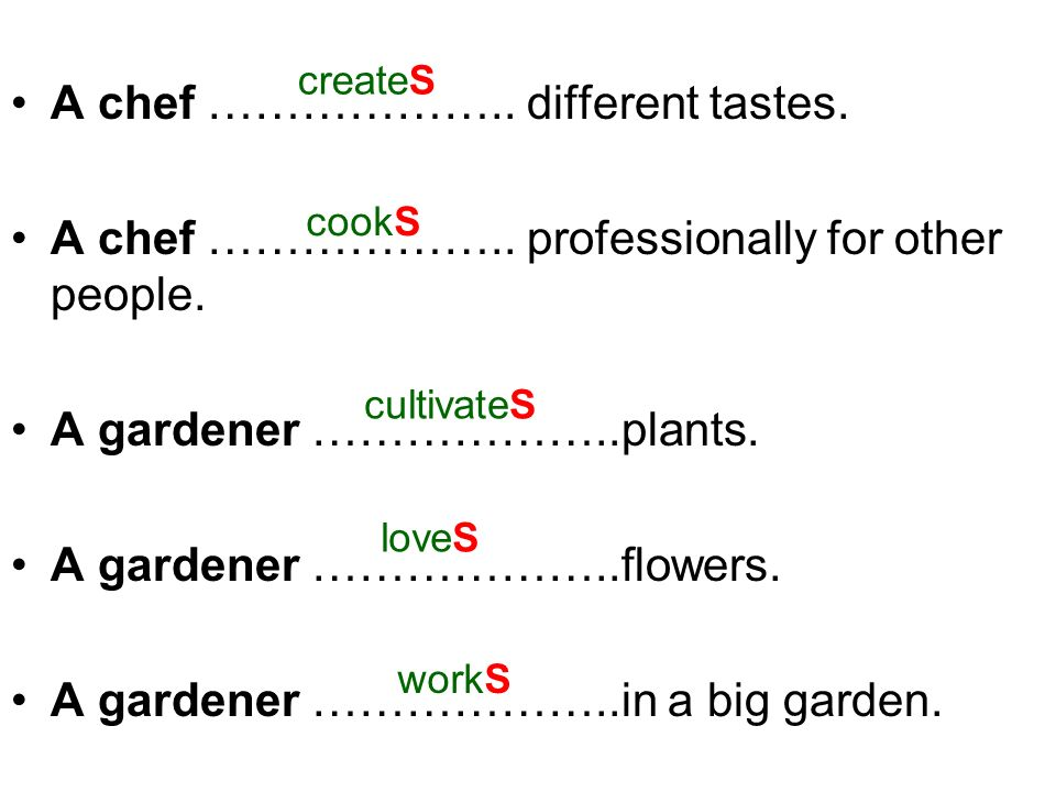 A chef ……………….. different tastes. A chef ……………….. professionally for other people. A gardener ………………..plants. A gardener ………………..flowers. A gardener …