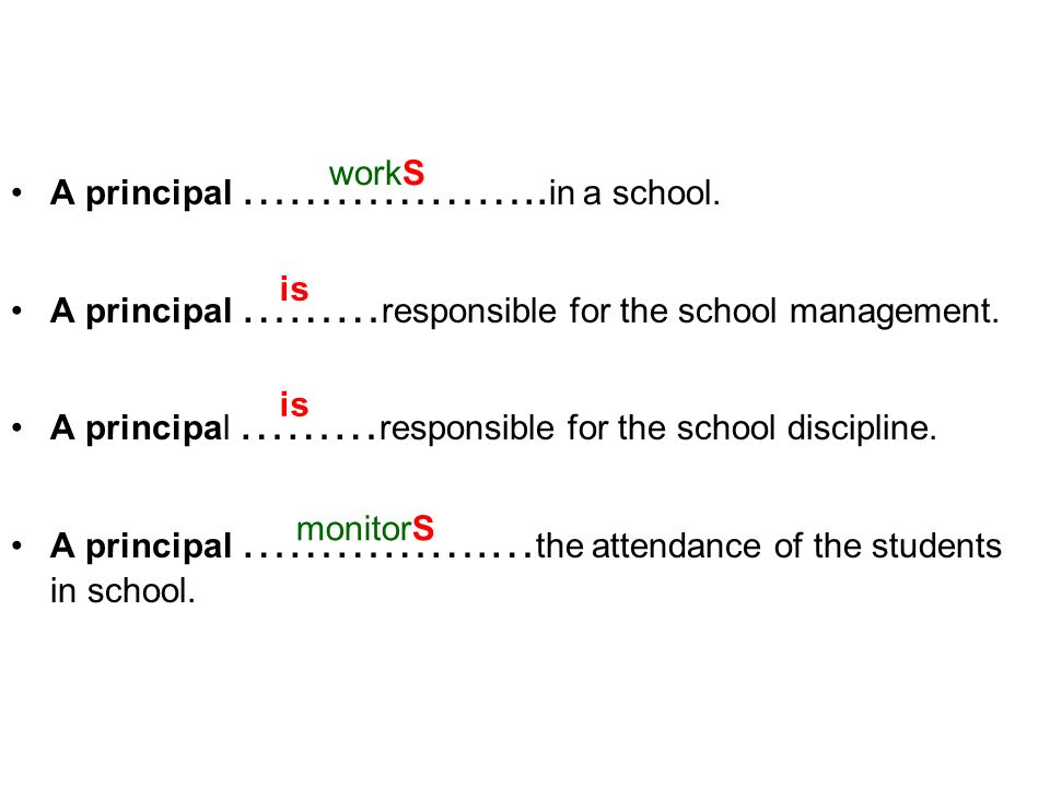 A principal ……………….. in a school. A principal ……… responsible for the school management. A principal ……… responsible for the school discipline. A prin