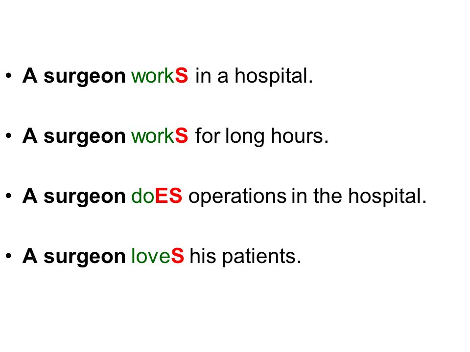A surgeon workS in a hospital. A surgeon workS for long hours. A surgeon doES operations in the hospital. A surgeon loveS his patients.
