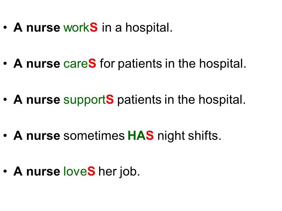 A nurse workS in a hospital. A nurse careS for patients in the hospital. A nurse supportS patients in the hospital. A nurse sometimes HAS night shifts