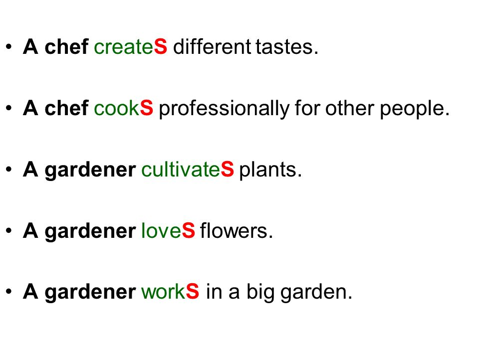 A chef createS different tastes. A chef cookS professionally for other people. A gardener cultivateS plants. A gardener loveS flowers. A gardener work