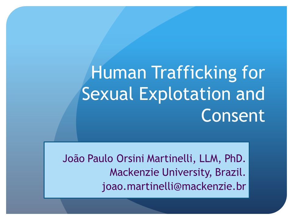Human Trafficking for Sexual Explotation and Consent João Paulo Orsini Martinelli, LLM, PhD. Mackenzie University, Brazil. joao.martinelli@mackenzie.b