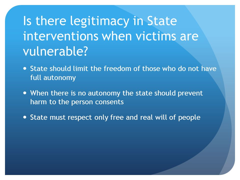 Is there legitimacy in State interventions when victims are vulnerable? State should limit the freedom of those who do not have full autonomy When the