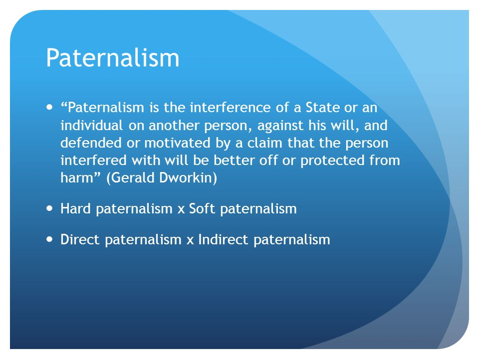 Paternalism Paternalism is the interference of a State or an individual on another person, against his will, and defended or motivated by a claim that the person interfered with will be better off or protected from harm (Gerald Dworkin) Hard paternalism x Soft paternalism Direct paternalism x Indirect paternalism