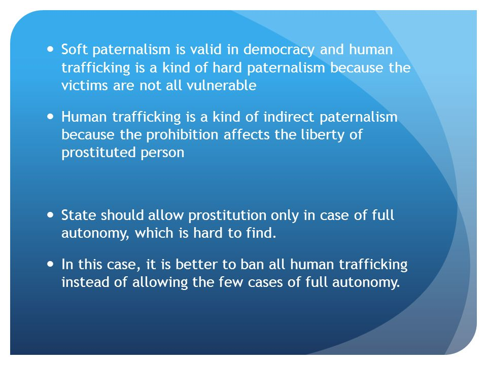Soft paternalism is valid in democracy and human trafficking is a kind of hard paternalism because the victims are not all vulnerable Human trafficking is a kind of indirect paternalism because the prohibition affects the liberty of prostituted person State should allow prostitution only in case of full autonomy, which is hard to find.