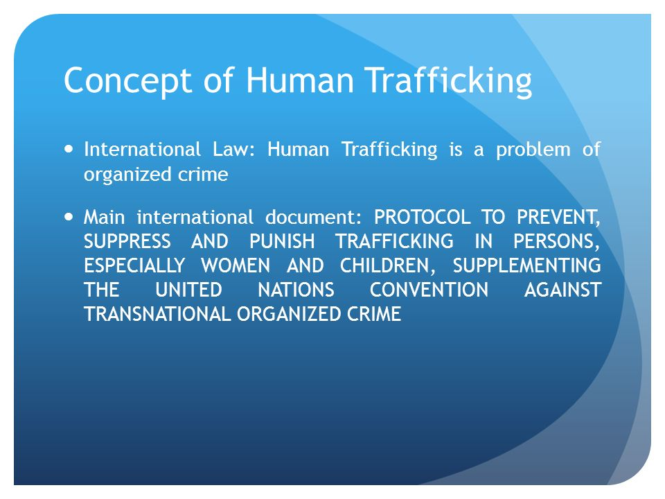 Concept of Human Trafficking International Law: Human Trafficking is a problem of organized crime Main international document: PROTOCOL TO PREVENT, SU