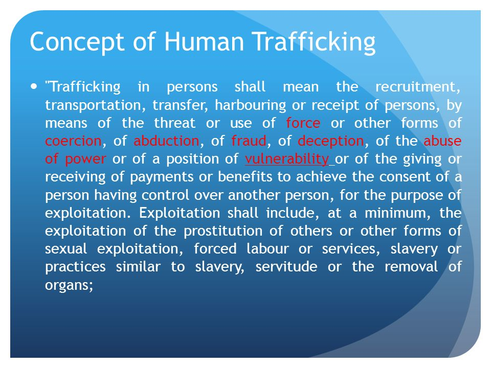 Concept of Human Trafficking Trafficking in persons shall mean the recruitment, transportation, transfer, harbouring or receipt of persons, by means of the threat or use of force or other forms of coercion, of abduction, of fraud, of deception, of the abuse of power or of a position of vulnerability or of the giving or receiving of payments or benefits to achieve the consent of a person having control over another person, for the purpose of exploitation.