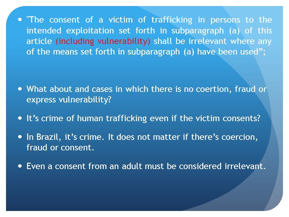 The consent of a victim of trafficking in persons to the intended exploitation set forth in subparagraph (a) of this article (including vulnerability) shall be irrelevant where any of the means set forth in subparagraph (a) have been used; What about and cases in which there is no coertion, fraud or express vulnerability.