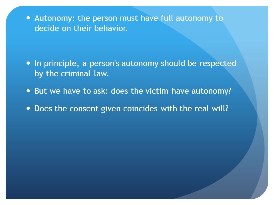 Autonomy: the person must have full autonomy to decide on their behavior. In principle, a person's autonomy should be respected by the criminal law. B