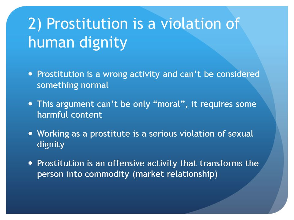 2) Prostitution is a violation of human dignity Prostitution is a wrong activity and cant be considered something normal This argument cant be only moral, it requires some harmful content Working as a prostitute is a serious violation of sexual dignity Prostitution is an offensive activity that transforms the person into commodity (market relationship)