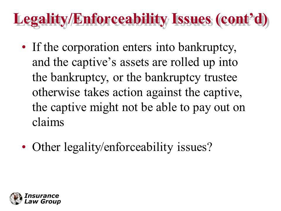 Legality/Enforceability Issues (contd) If the corporation enters into bankruptcy, and the captives assets are rolled up into the bankruptcy, or the bankruptcy trustee otherwise takes action against the captive, the captive might not be able to pay out on claims Other legality/enforceability issues?