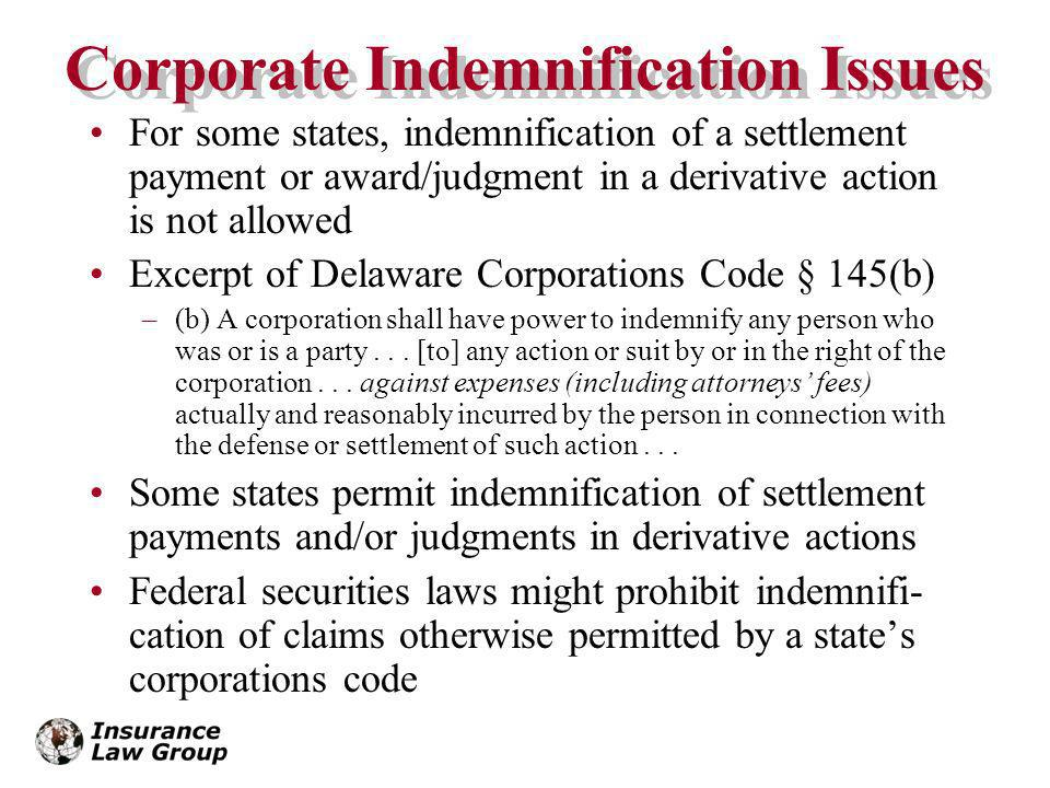 Corporate Indemnification Issues For some states, indemnification of a settlement payment or award/judgment in a derivative action is not allowed Excerpt of Delaware Corporations Code § 145(b) –(b) A corporation shall have power to indemnify any person who was or is a party...