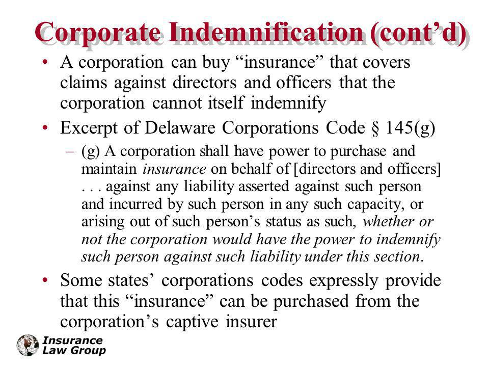 Corporate Indemnification (contd) A corporation can buy insurance that covers claims against directors and officers that the corporation cannot itself indemnify Excerpt of Delaware Corporations Code § 145(g) –(g) A corporation shall have power to purchase and maintain insurance on behalf of [directors and officers]...