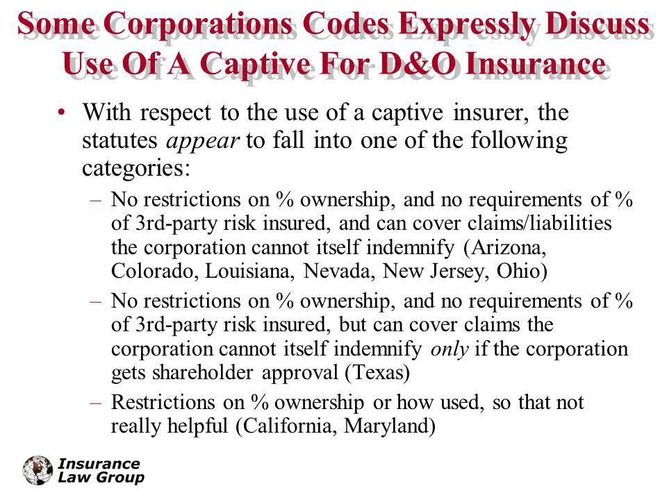 Some Corporations Codes Expressly Discuss Use Of A Captive For D&O Insurance With respect to the use of a captive insurer, the statutes appear to fall into one of the following categories: –No restrictions on % ownership, and no requirements of % of 3rd-party risk insured, and can cover claims/liabilities the corporation cannot itself indemnify (Arizona, Colorado, Louisiana, Nevada, New Jersey, Ohio) –No restrictions on % ownership, and no requirements of % of 3rd-party risk insured, but can cover claims the corporation cannot itself indemnify only if the corporation gets shareholder approval (Texas) –Restrictions on % ownership or how used, so that not really helpful (California, Maryland)