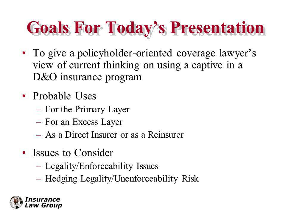 Goals For Todays Presentation To give a policyholder-oriented coverage lawyers view of current thinking on using a captive in a D&O insurance program Probable Uses –For the Primary Layer –For an Excess Layer –As a Direct Insurer or as a Reinsurer Issues to Consider –Legality/Enforceability Issues –Hedging Legality/Unenforceability Risk