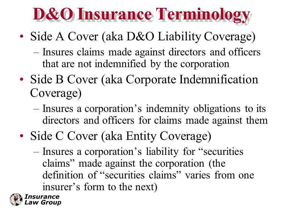 D&O Insurance Terminology Side A Cover (aka D&O Liability Coverage) –Insures claims made against directors and officers that are not indemnified by the corporation Side B Cover (aka Corporate Indemnification Coverage) –Insures a corporations indemnity obligations to its directors and officers for claims made against them Side C Cover (aka Entity Coverage) –Insures a corporations liability for securities claims made against the corporation (the definition of securities claims varies from one insurers form to the next)