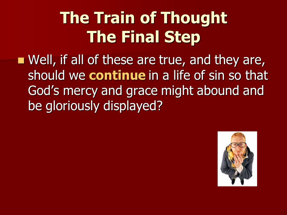The Train of Thought The Final Step Well, if all of these are true, and they are, should we continue in a life of sin so that Gods mercy and grace mig