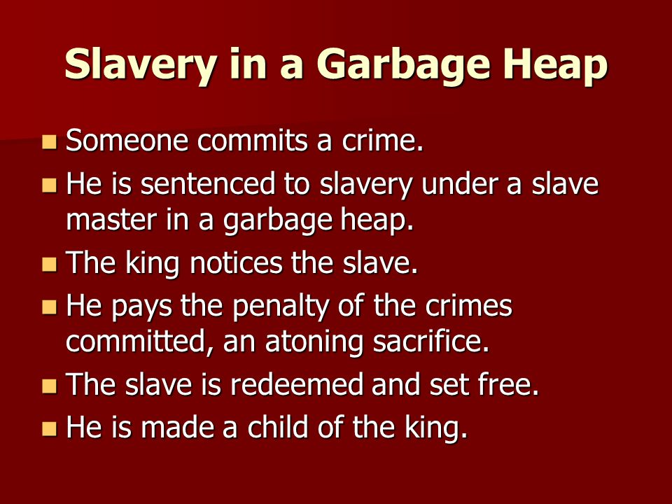 Slavery in a Garbage Heap Should the son continue in the garbage heap under the abuse of the slave master so that the king would need to show ever increasing levels of mercy and grace, and thus, receive additional praise.