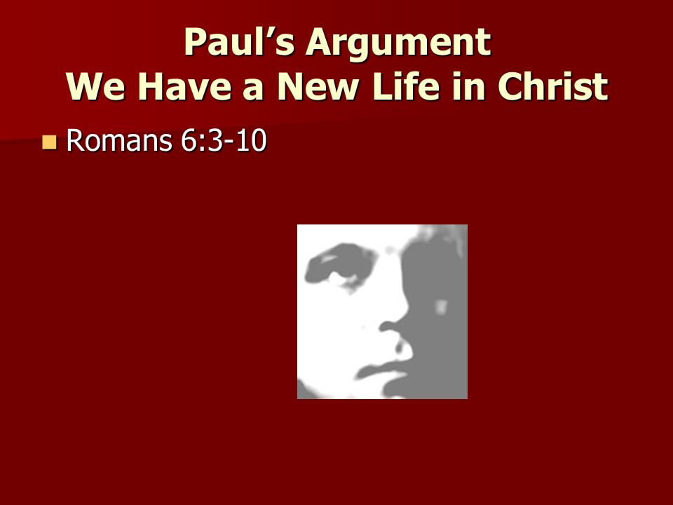 Pauls Argument We Have a New Life in Christ Romans 6:3-10 Romans 6:3-10