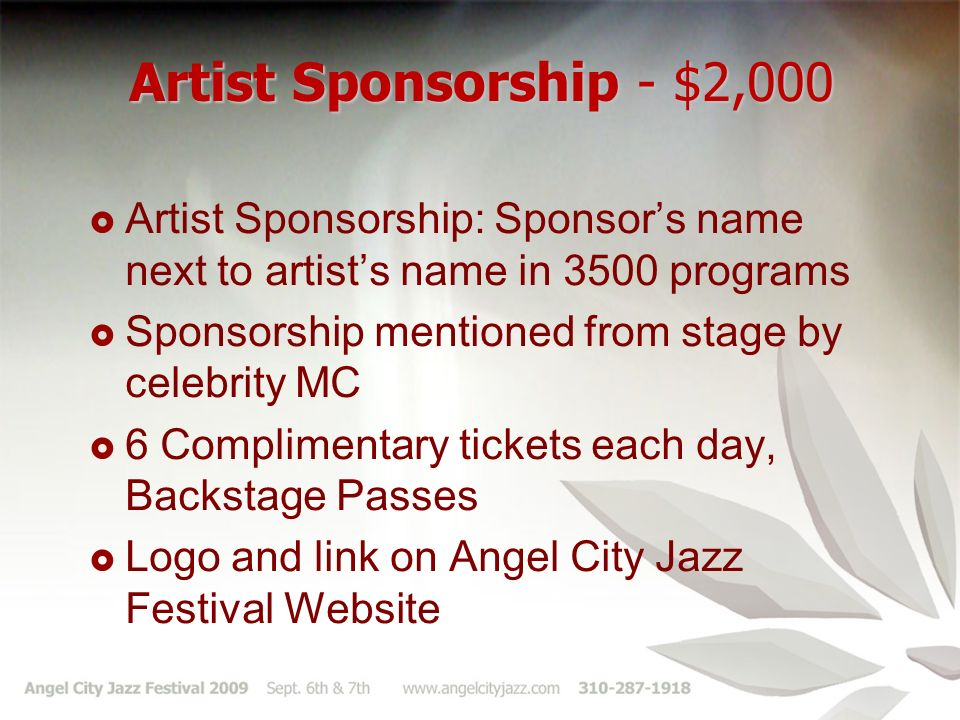 Artist Sponsorship - $2,000 Artist Sponsorship: Sponsors name next to artists name in 3500 programs Sponsorship mentioned from stage by celebrity MC 6 Complimentary tickets each day, Backstage Passes Logo and link on Angel City Jazz Festival Website