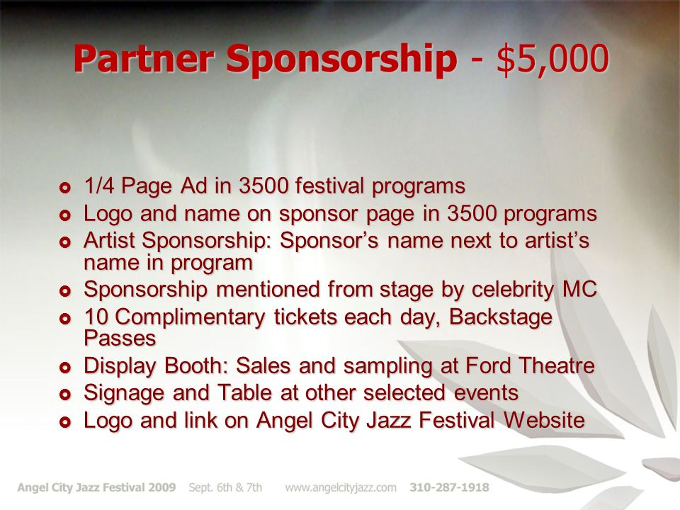 Partner Sponsorship - $5,000 1/4 Page Ad in 3500 festival programs 1/4 Page Ad in 3500 festival programs Logo and name on sponsor page in 3500 programs Logo and name on sponsor page in 3500 programs Artist Sponsorship: Sponsors name next to artists name in program Artist Sponsorship: Sponsors name next to artists name in program Sponsorship mentioned from stage by celebrity MC Sponsorship mentioned from stage by celebrity MC 10 Complimentary tickets each day, Backstage Passes 10 Complimentary tickets each day, Backstage Passes Display Booth: Sales and sampling at Ford Theatre Display Booth: Sales and sampling at Ford Theatre Signage and Table at other selected events Signage and Table at other selected events Logo and link on Angel City Jazz Festival Website Logo and link on Angel City Jazz Festival Website