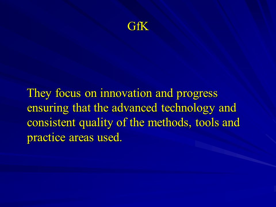 GfK They focus on innovation and progress ensuring that the advanced technology and consistent quality of the methods, tools and practice areas used.