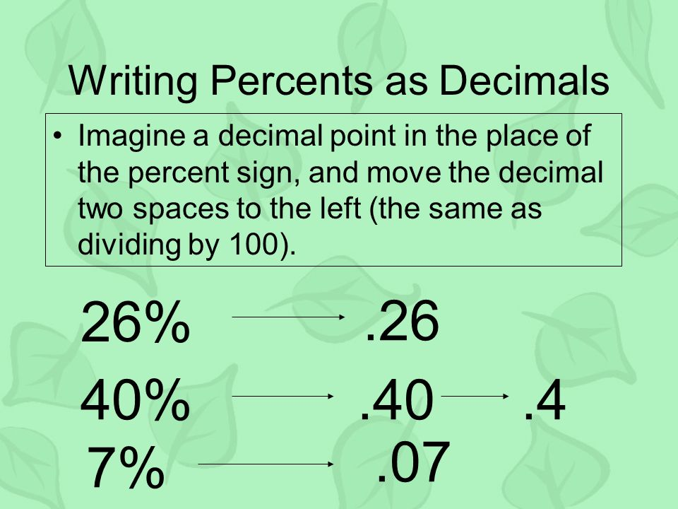 Writing Percents as Decimals Imagine a decimal point in the place of the percent sign, and move the decimal two spaces to the left (the same as dividi