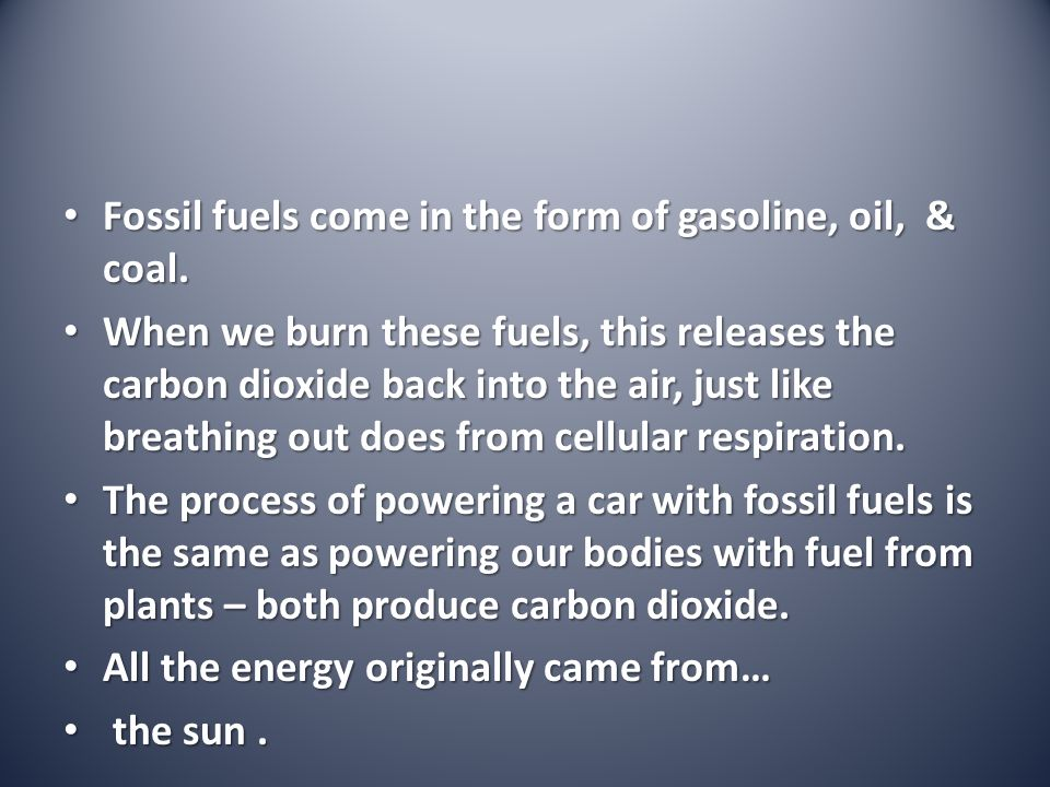 Fossil fuels come in the form of gasoline, oil, & coal. Fossil fuels come in the form of gasoline, oil, & coal. When we burn these fuels, this release