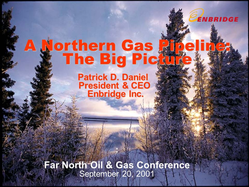 A Northern Gas Pipeline: The Big Picture Patrick D. Daniel President & CEO Enbridge Inc. : Far North Oil & Gas Conference September 20, 2001