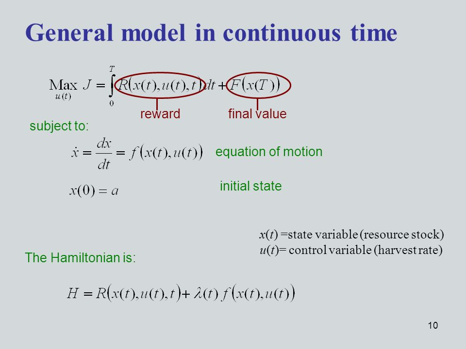 10 subject to: General model in continuous time The Hamiltonian is: x(t) =state variable (resource stock) u(t)= control variable (harvest rate) equation of motion initial state reward final value