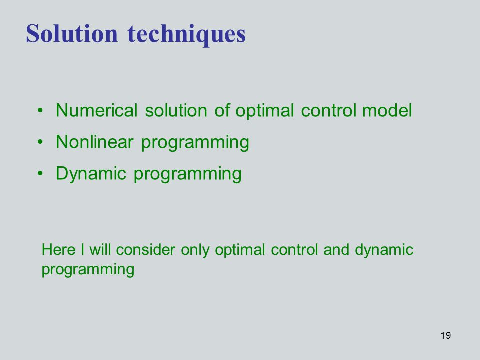 19 Solution techniques Numerical solution of optimal control model Nonlinear programming Dynamic programming Here I will consider only optimal control and dynamic programming