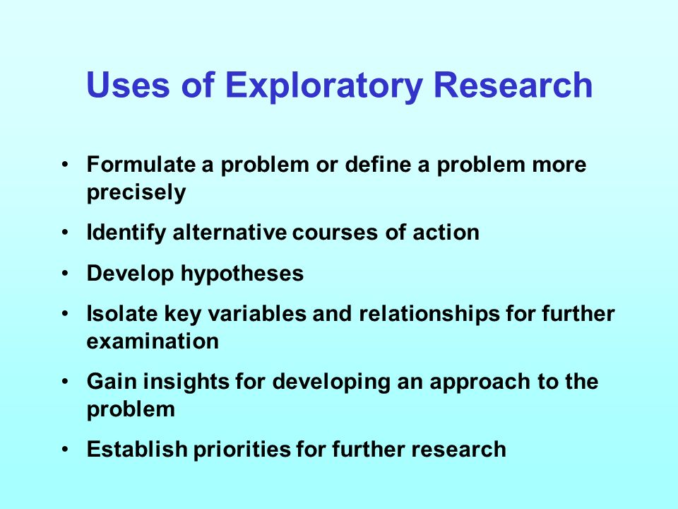 Uses of Exploratory Research Formulate a problem or define a problem more precisely Identify alternative courses of action Develop hypotheses Isolate key variables and relationships for further examination Gain insights for developing an approach to the problem Establish priorities for further research