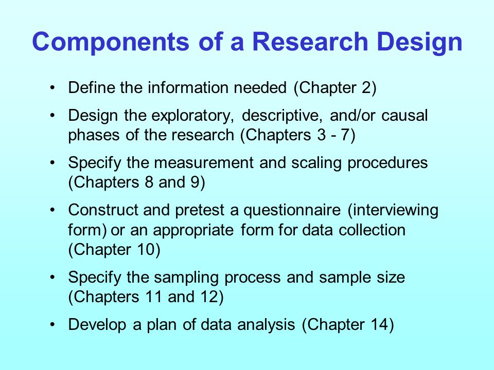Components of a Research Design Define the information needed (Chapter 2) Design the exploratory, descriptive, and/or causal phases of the research (C