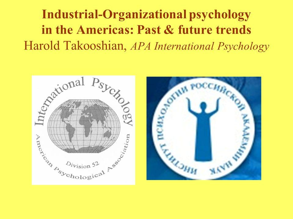 Industrial-Organizational psychology in the Americas: Past & future trends Harold Takooshian, APA International Psychology