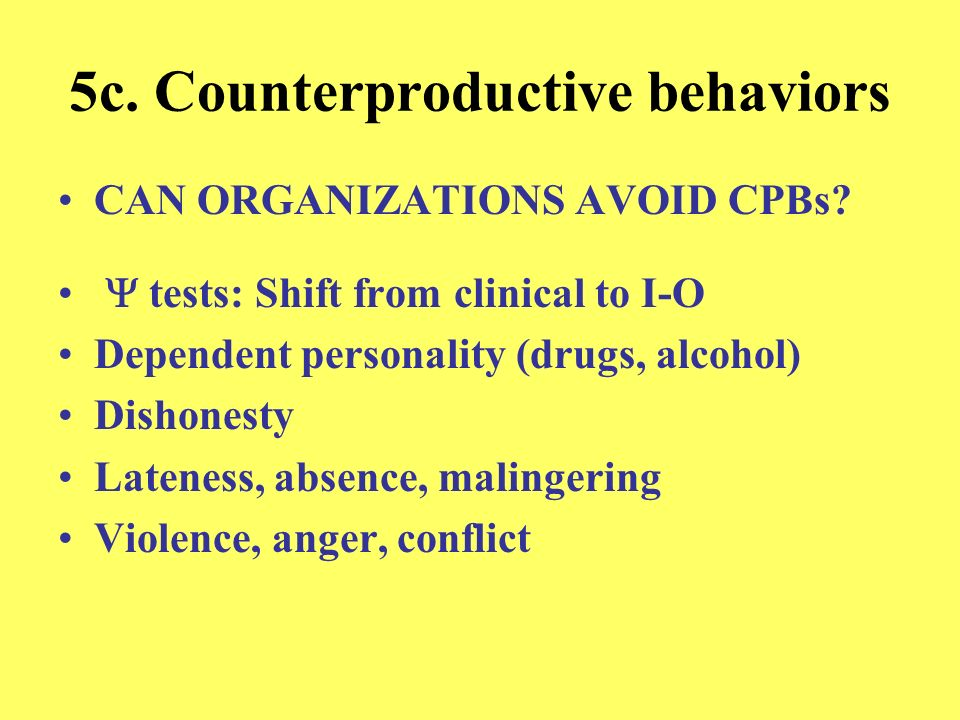 5c. Counterproductive behaviors CAN ORGANIZATIONS AVOID CPBs? tests: Shift from clinical to I-O Dependent personality (drugs, alcohol) Dishonesty Late