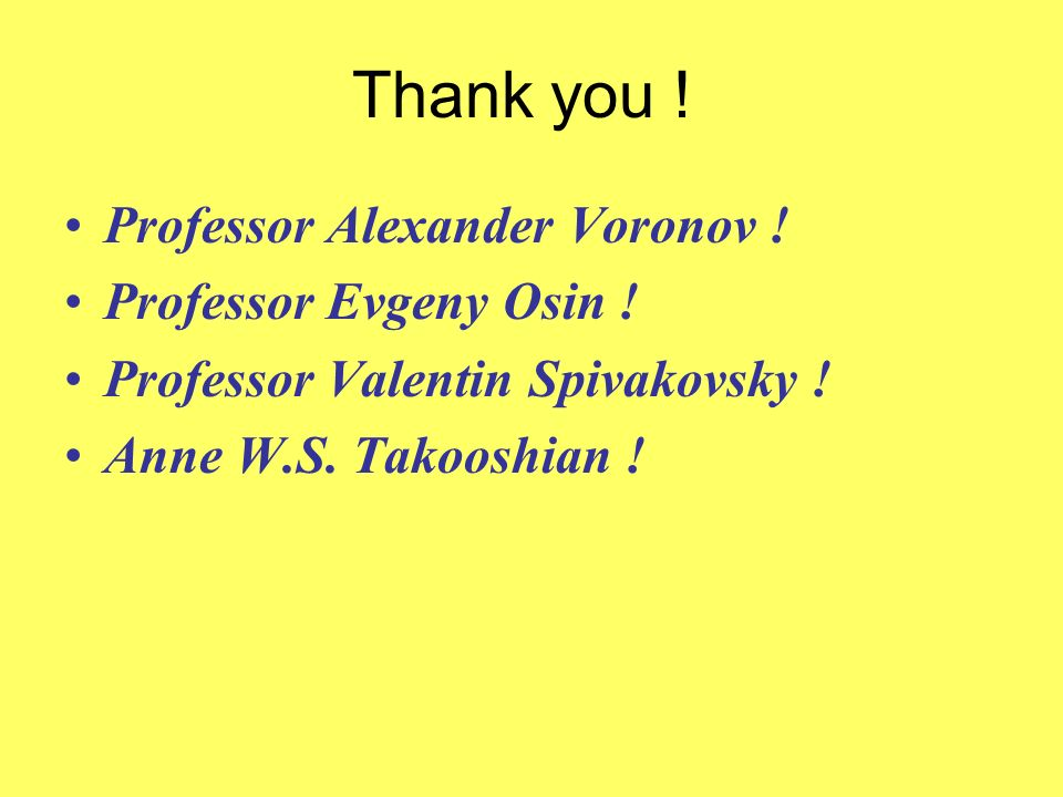 Thank you ! Professor Alexander Voronov ! Professor Evgeny Osin ! Professor Valentin Spivakovsky ! Anne W.S. Takooshian !