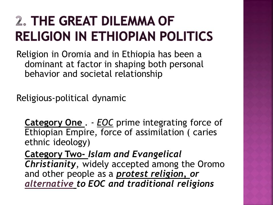Religion in Oromia and in Ethiopia has been a dominant at factor in shaping both personal behavior and societal relationship Religious-political dynamic Category One.