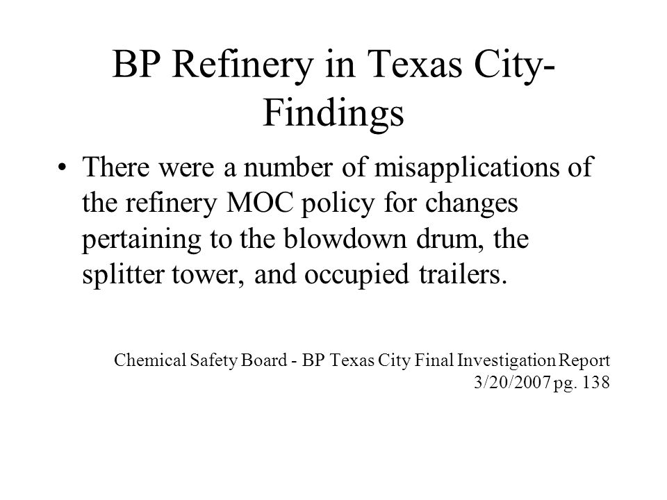BP Refinery in Texas City- Findings There were a number of misapplications of the refinery MOC policy for changes pertaining to the blowdown drum, the splitter tower, and occupied trailers.