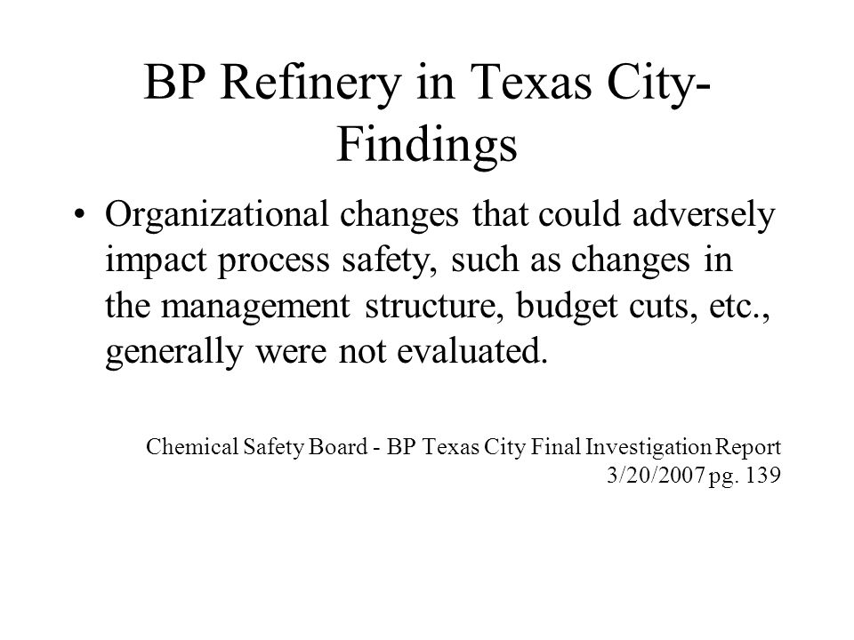 BP Refinery in Texas City- Findings Organizational changes that could adversely impact process safety, such as changes in the management structure, budget cuts, etc., generally were not evaluated.