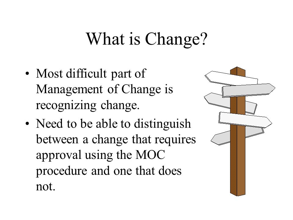 What is Change.Most difficult part of Management of Change is recognizing change.