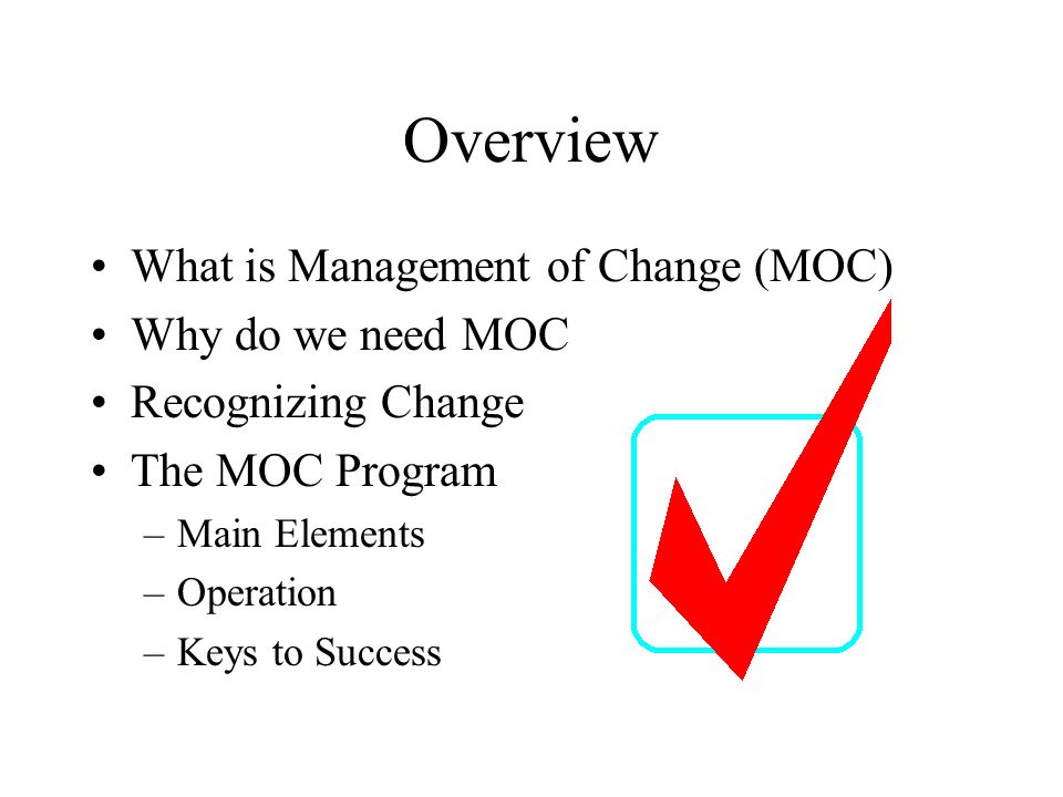Overview What is Management of Change (MOC) Why do we need MOC Recognizing Change The MOC Program –Main Elements –Operation –Keys to Success