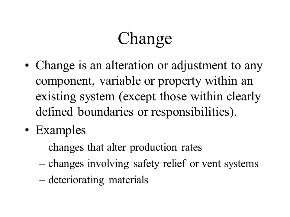 Change Change is an alteration or adjustment to any component, variable or property within an existing system (except those within clearly defined boundaries or responsibilities).