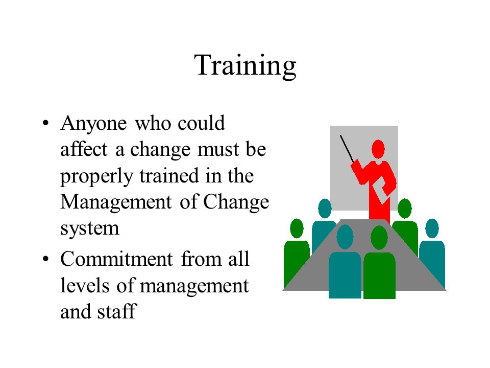 Training Anyone who could affect a change must be properly trained in the Management of Change system Commitment from all levels of management and staff
