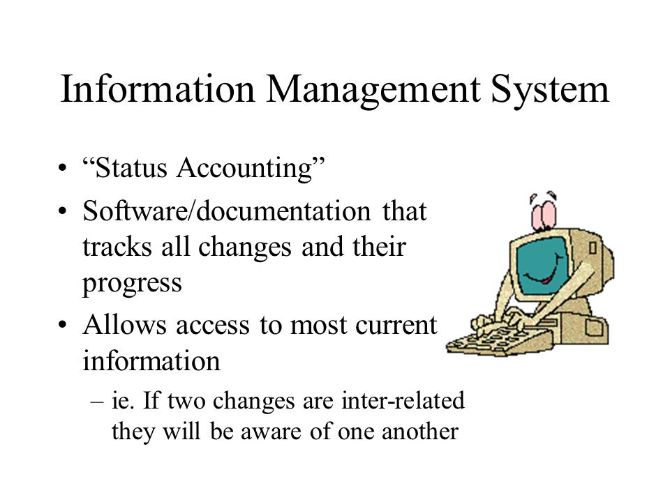 Information Management System Status Accounting Software/documentation that tracks all changes and their progress Allows access to most current information –ie.