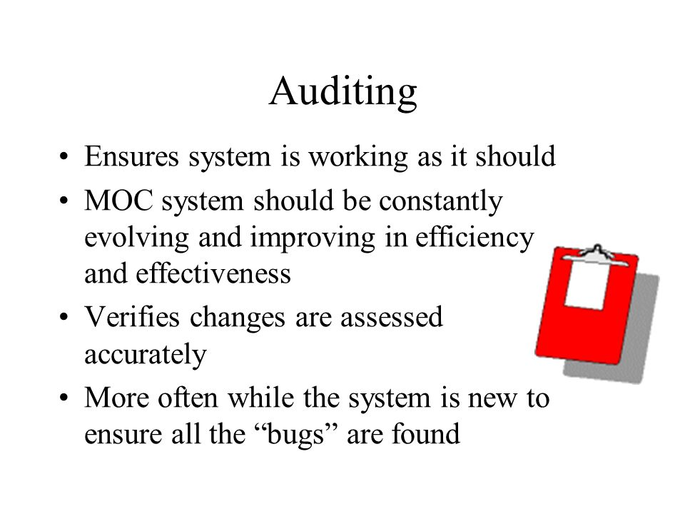 Auditing Ensures system is working as it should MOC system should be constantly evolving and improving in efficiency and effectiveness Verifies changes are assessed accurately More often while the system is new to ensure all the bugs are found