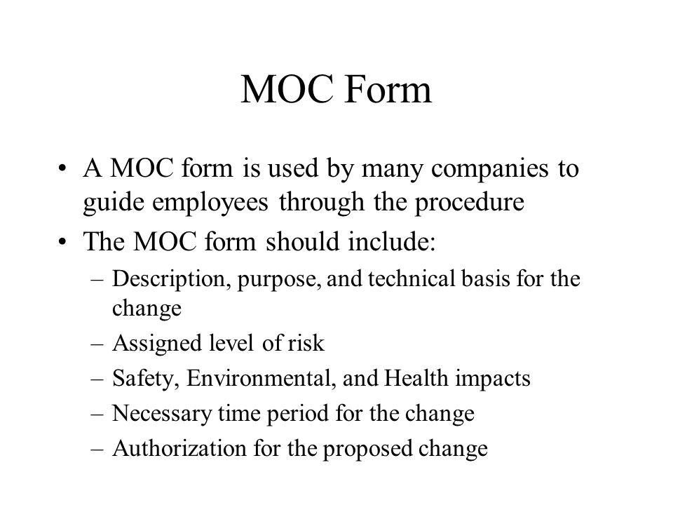 MOC Form A MOC form is used by many companies to guide employees through the procedure The MOC form should include: –Description, purpose, and technical basis for the change –Assigned level of risk –Safety, Environmental, and Health impacts –Necessary time period for the change –Authorization for the proposed change