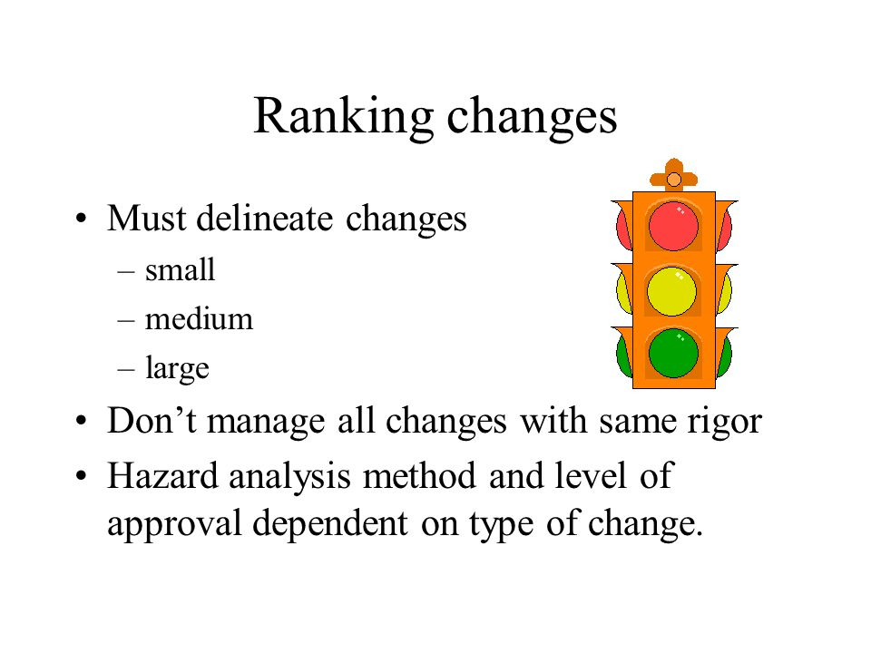 Ranking changes Must delineate changes –small –medium –large Dont manage all changes with same rigor Hazard analysis method and level of approval dependent on type of change.